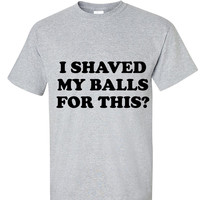 I Shaved my Balls for this Funny Party Design T shirt