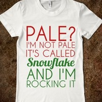 PALE? I'M NOT PALE IT'S CALLED SNOWFLAKE AND I'M ROCKIN IT