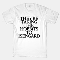They're Taking The Hobbits To Isengard | T-Shirts, Tank Tops, Sweatshirts and Hoodies | Human