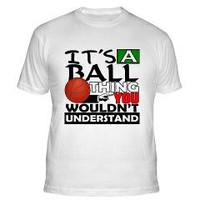"""""""It's a Ball Thing, You Wouldn't Understand"""" Basketball Shirts and Gifts"""