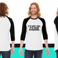 It's not you, it's your eyebrows American Apparel Unisex 3/4 Sleeve T-Shirt