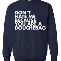 Don't hate me because you're a douchebag Sweatshirt