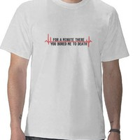 FOR A MINUTE THERE YOU BORED ME TO DEATH FUNNY T-SHIRT