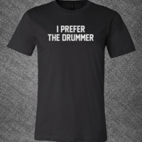 Trendy Pop Culture I prefer the Drummer rock band Tee T-Shirt Ladies Youth Adult