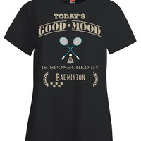Todays Good Mood Is Sponsored By Badminton - Ladies T Shirt