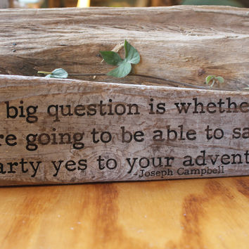 Joseph Campbell - The big question is whether you will be able to say a hearty yes to your adventure