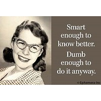 Smart Enough To Know Better. Dumb Enough To Do It Anyway. Magnet