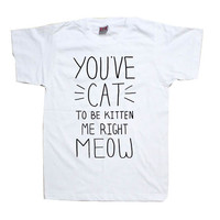 You've Cat to be Kitten Me Right Meow T-Shirt More Colors Mens Womens