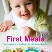 First Meals: Fast, Healthy, and Fun Foods for Infants and Toddlers