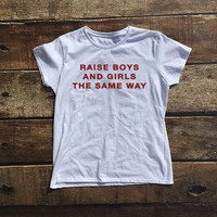 Raise Boys and Girls The Same Way Shirt for Women in White - Cute Shirts - Raise Boys and Girls Same Way Tee - White Shirts