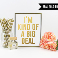 Real Gold Foil Print. I'm Kind of A Big Deal Typography Art Print. Modern Home Decor. Chic and Trendy. Sassy. Funny. Wall Art. Quote Print.