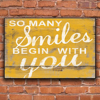 So many smiles begin with you handmade wooden plaque.  Choose from yellow, blue or pink. Approx. 13x19x3/4 inches.