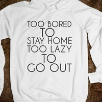 TOO BORED TO STAY HOME TOO LAZY TO GO OUT