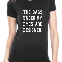 the bags under my eyes are designer t-shirt, Tired Today Mondays, shirt, funny work shirt, Womens Mens Ladies swag DT-643