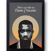 """KANYE WEST - """"Hurry Up With My Damn Croissants""""  Poster (Version 2) - A4 - Yeezus I Am A God - Jay-Z Rick Rubin -  yeezus taught me"""