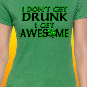 I Don't Get Drunk, I Get Awesome St. Patrick's Day T-Shirt