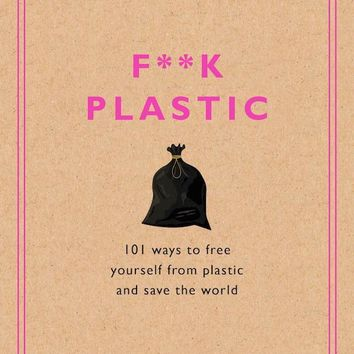 F**k Plastic Book - 101 Ways to Free Yourself from Plastic and Save the World
