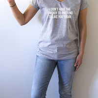 I don't have the energy to pretend to like you today V-neck T-shirt women sarcastic quote