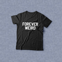 forever weird TShirt Unisex womens gifts girls tumblr funny slogan fangirl teens teenager friends girlfriend cute tshirts for girls