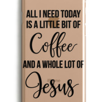 All I Need Is A Little Bit of Coffee and a Whole Lot of Jesus Phone Case