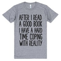 AFTER I READ A GOOD BOOK I HAVE A HARD TIME COPING WITH REALITY