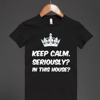 KEEP CALM. SERIOUSLY/ IN THIS HOUSE?