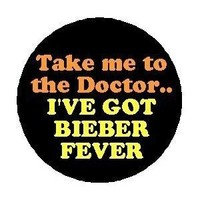 """TAKE ME TO THE DOCTOR .. I've Got BIEBER FEVER Pinback Button 1.25"""" Pin / Badge JUSTIN"""