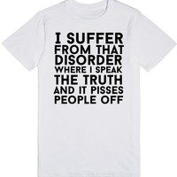i suffer from that disorder where i speak the truth and it pisses people off | T-Shirt | SKREENED