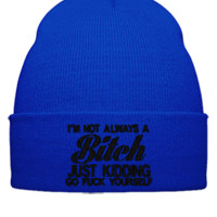 I AM NOT ALWAYS A BITCH JUST KIDDING GO FUCK YOUR SELF Embroidery - Beanie Cuffed Knit Cap