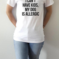 i can't have kids my dog is allergic T-shirt With saying womens gifts to her slogan tees  for teen  ladies cute women gift tops dog tshirts