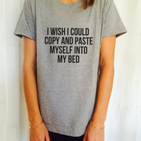 I wish i could copy and paste myself into my bed T Shirt Unisex womens gifts girls tumblr funny slogan fangirls shirt daughter gift cute