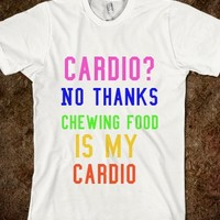 CARDIO? NO THANKS. CHEWING FOOD IS MY CARDIO