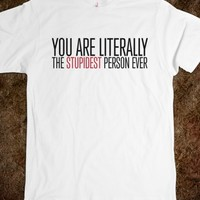 Funny 'you are literally the stupidest person ever' comedy t-shirt