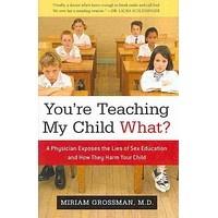 You're Teaching My Child What?: A Physician Exposes the Lies of Sex Education and How They Harm Your Child