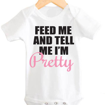 feed me and tell me I'm pretty Onesuit, feed me and tell me I'm pretty, feed me and tell me I'm pretty Onesuit, feed me and tell me I'm pretty