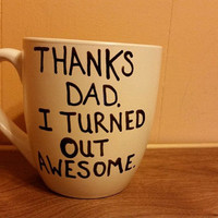 Coffee/Tea/Cup/Mug/Custom/Personalized/Funny/Thanks dad. I turned out awesome./ Father's Day/Dishwasher safe