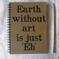 Earth without art is just Eh- 5 x 7 journal