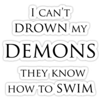 I can't drown my demons they know how to swim