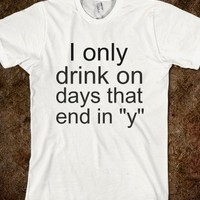 "I only drink on days that end in""y"" - teeshirttime"