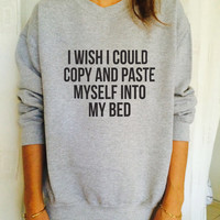 I wish i could copy and paste myself into my bed jumper cool fashion girls sizing women sweater funny cute teens teenagers tumblr sleeping