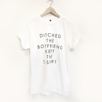 Ditched the Boyfriend kept the T-shirt screen printed t shirt size S M L XL