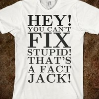 CAN'T FIX STUPID THAT'S FACT JACK TEE T SHIRT