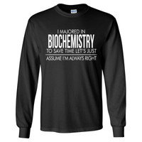 I MAJORED IN Biochemistry TO SAVE TIME LET'S JUST ASSUME I'M ALWAYS RIGHT - Long Sleeve T-Shirt