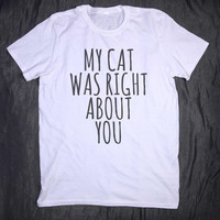 My Cat Was Right About You Tumblr Tee Slogan Funny Kitten Pun Animal Pet Lover T-shirt