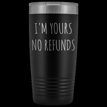 I'm Yours No Refunds Boyfriend Gift Idea Girlfriend Gifts Husband Wife Tumbler Funny Mug Metal Insulated Hot Cold Travel Coffee Cup 20oz BPA Free