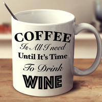 Coffee Is All I Need Until It's Time To Drink Wine Mug