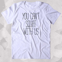You Can't Squat With Us Shirt Funny Work Out Gym Squats Runner Clothing Tumblr T-shirt