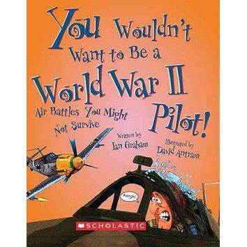 You Wouldn't Want to Be a World War II Pilot!: Air Battles You Might Not Survive (You Wouldn't Want to...)