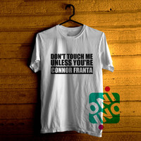 Dont Touch Me Unless You're Connor Franta Tshirt For Men / Women Shirt Color Tees
