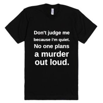 Don't judge me because I'm quiet. No one plans a murder out